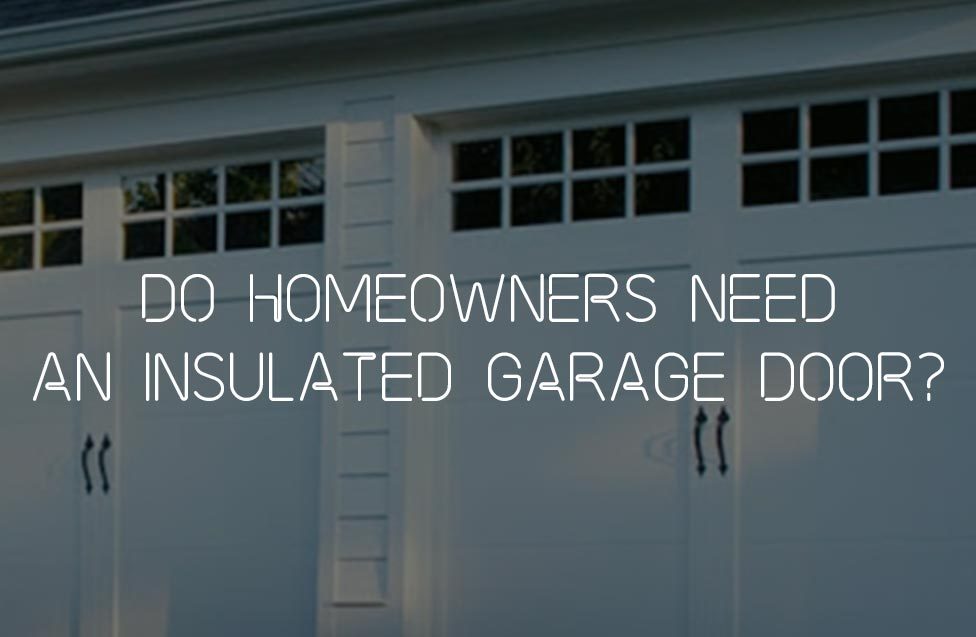 Do Homeowners Need An Insulated Garage Door?