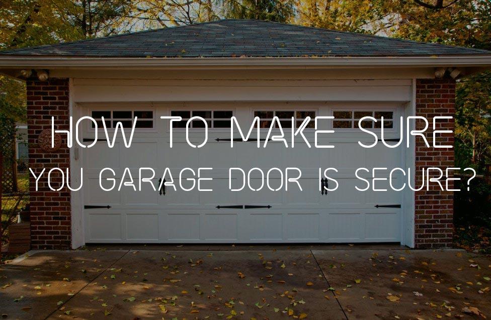HOW TO MAKE SURE YOU GARAGE DOOR IS SECURE?