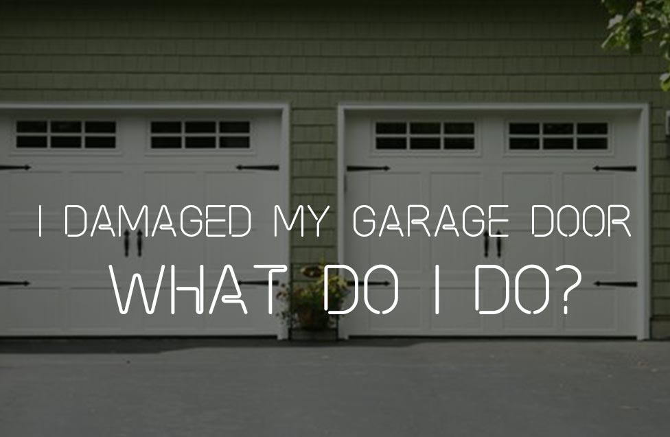 I DAMAGED MY GARAGE DOOR – WHAT DO I DO?