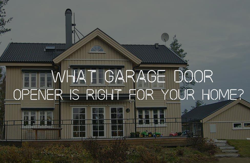 WHAT GARAGE DOOR OPENER IS RIGHT FOR YOUR HOME?