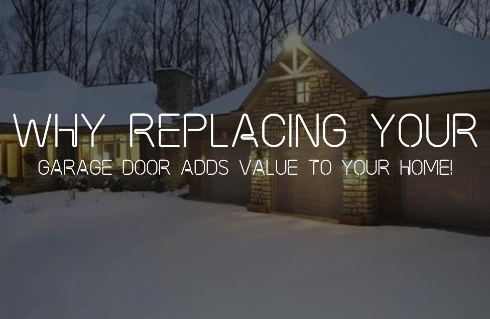 WHY REPLACING YOUR GARAGE DOOR ADDS VALUE TO YOUR HOME!